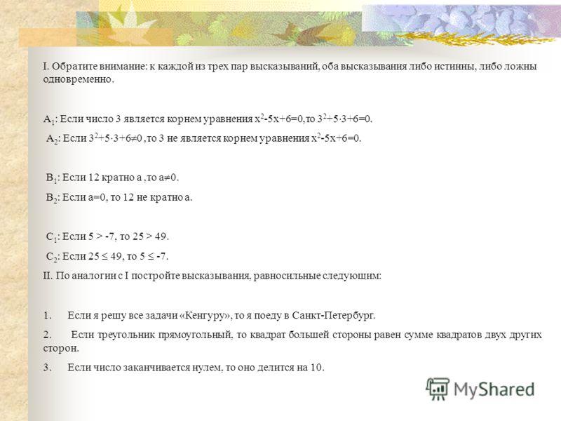 I. Обратите внимание: к каждой из трех пар высказываний, оба высказывания либо истинны, либо ложны одновременно. А 1 : Если число 3 является корнем уравнения х 2 -5х+6=0,то 3 2 +5 3+6=0. А 2 : Если 3 2 +5 3+6 0,то 3 не является корнем уравнения х 2 -