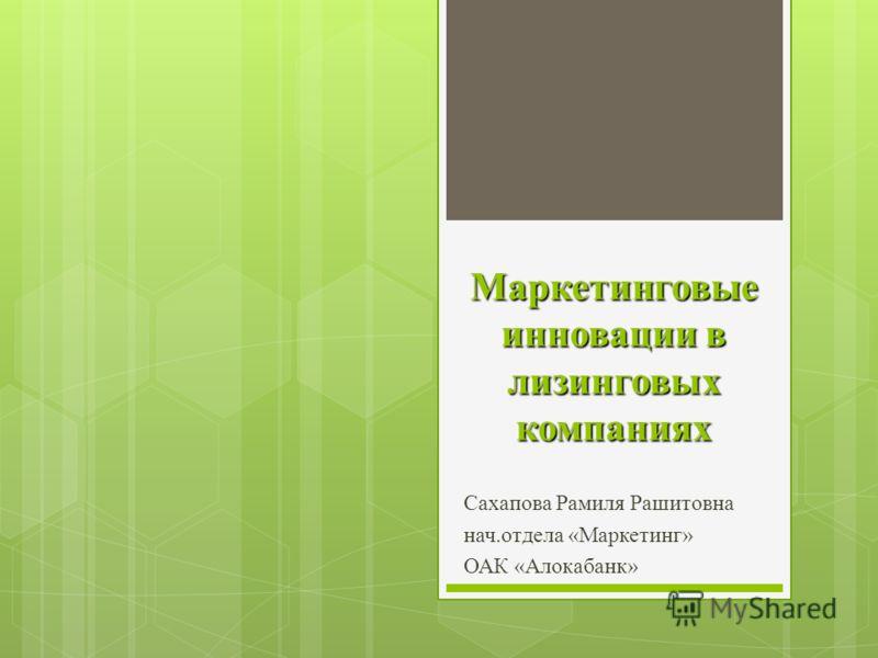 Маркетинговые инновации в лизинговых компаниях Сахапова Рамиля Рашитовна нач.отдела «Маркетинг» ОАК «Алокабанк»