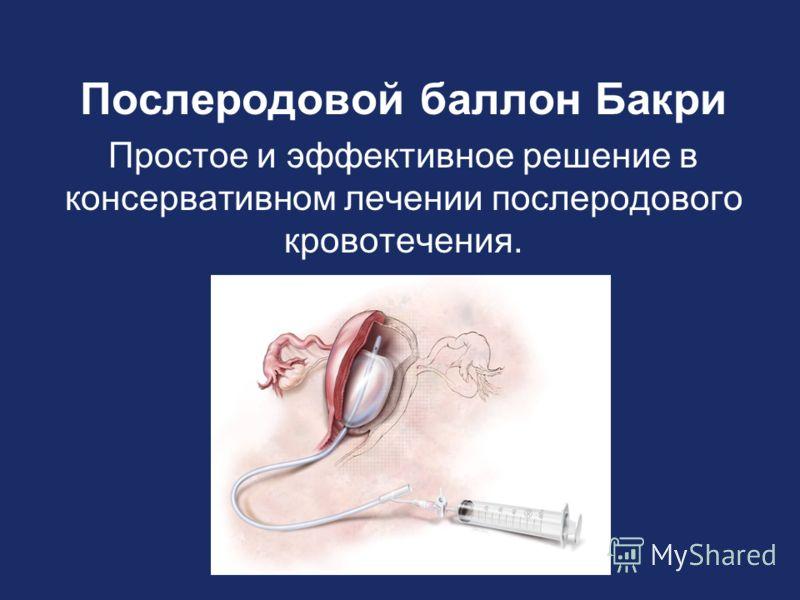 Послеродовой баллон Бакри Простое и эффективное решение в консервативном лечении послеродового кровотечения.