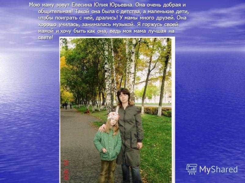 Мою маму зовут Елесина Юлия Юрьевна. Она очень добрая и общительная! Такой она была с детства, а маленькие дети, чтобы поиграть с ней, дрались! У мамы много друзей. Она хорошо училась, занималась музыкой. Я горжусь своей мамой и хочу быть как она, ве