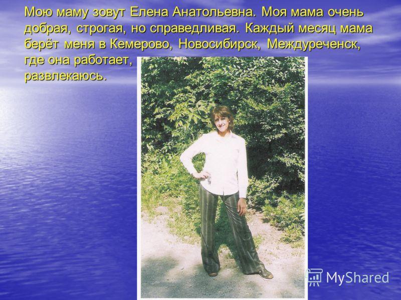 Мою маму зовут Елена Анатольевна. Моя мама очень добрая, строгая, но справедливая. Каждый месяц мама берёт меня в Кемерово, Новосибирск, Междуреченск, где она работает, а я развлекаюсь.
