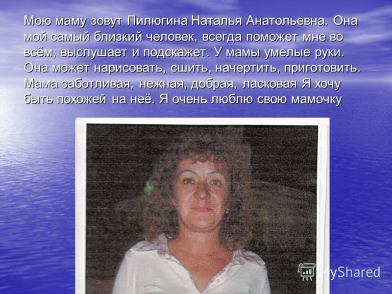 Мою маму зовут Пилюгина Наталья Анатольевна. Она мой самый близкий человек, всегда поможет мне во всём, выслушает и подскажет. У мамы умелые руки. Она может нарисовать, сшить, начертить, приготовить. Мама заботливая, нежная, добрая, ласковая Я хочу б