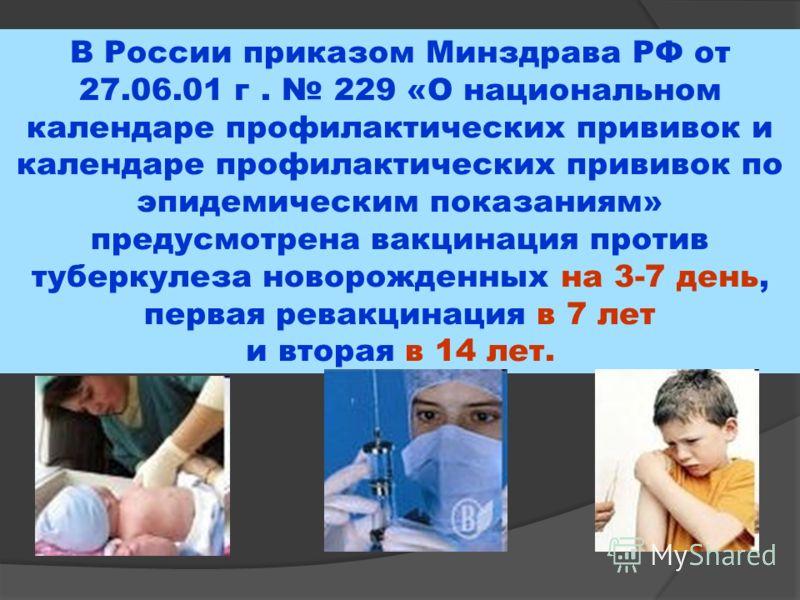 В России приказом Минздрава РФ от 27.06.01 г. 229 «О национальном календаре профилактических прививок и календаре профилактических прививок по эпидемическим показаниям» предусмотрена вакцинация против туберкулеза новорожденных на 3-7 день, первая рев