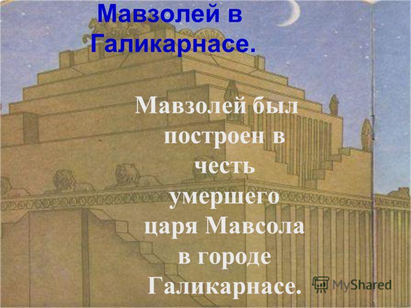 Мавзолей в Галикарнасе. Мавзолей был построен в честь умершего царя Мавсола в городе Галикарнасе.