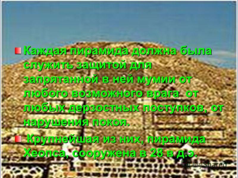 Каждая пирамида должна была служить защитой для запрятанной в ней мумии от любого возможного врага от любых дерзостных поступков, от нарушения покоя. Крупнейшая из них, пирамида Хеопса, сооружена в 28 в д.э. Крупнейшая из них, пирамида Хеопса, сооруж