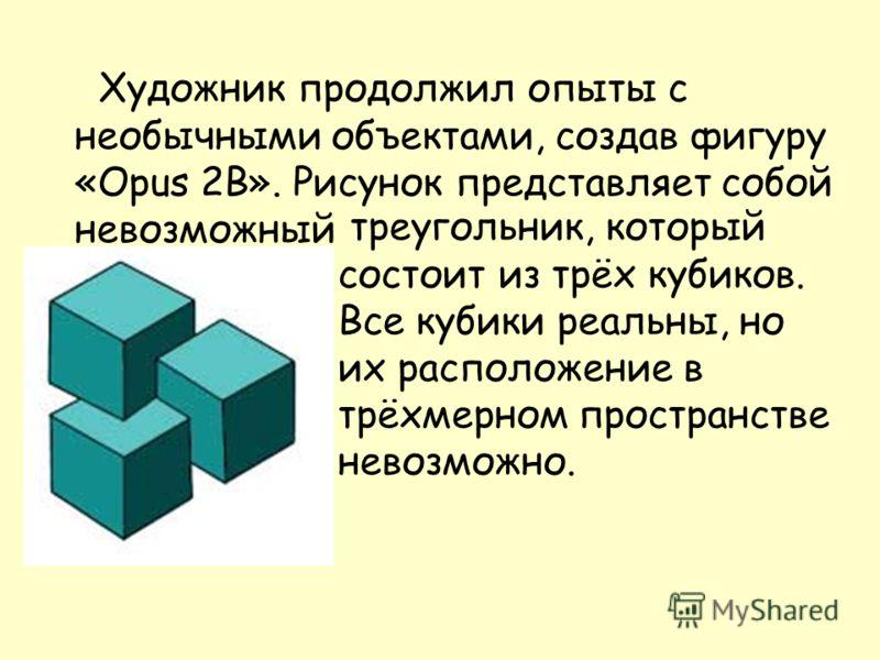 Художник продолжил опыты с необычными объектами, создав фигуру «Opus 2B». Рисунок представляет собой невозможный треугольник, который состоит из трёх кубиков. Все кубики реальны, но их расположение в трёхмерном пространстве невозможно.