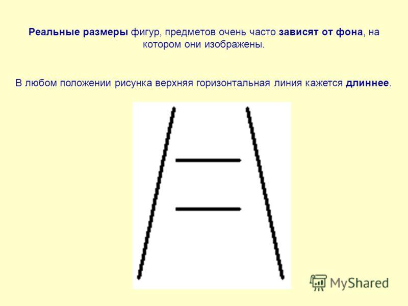 Реальные размеры фигур, предметов очень часто зависят от фона, на котором они изображены. В любом положении рисунка верхняя горизонтальная линия кажется длиннее.