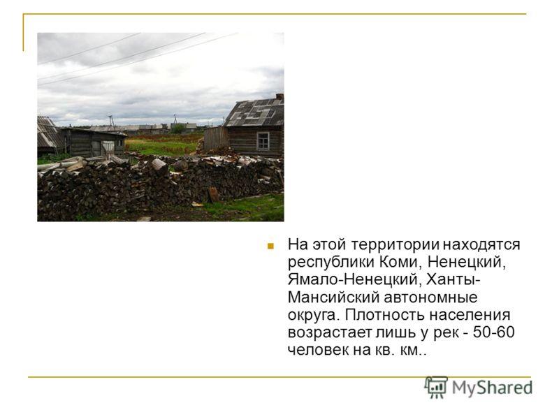 На этой территории находятся республики Коми, Ненецкий, Ямало-Ненецкий, Ханты- Мансийский автономные округа. Плотность населения возрастает лишь у рек - 50-60 человек на кв. км..