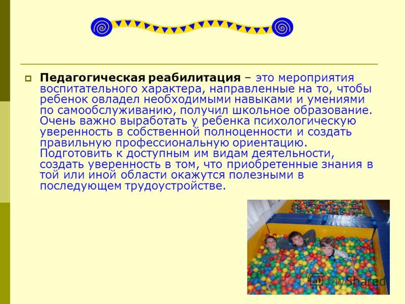 Педагогическая реабилитация – это мероприятия воспитательного характера, направленные на то, чтобы ребенок овладел необходимыми навыками и умениями по самообслуживанию, получил школьное образование. Очень важно выработать у ребенка психологическую ув