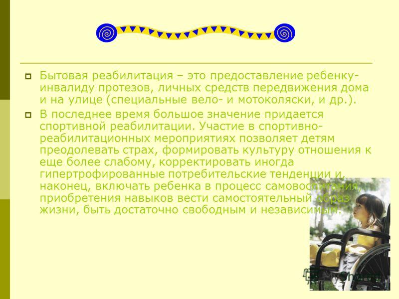 Бытовая реабилитация – это предоставление ребенку- инвалиду протезов, личных средств передвижения дома и на улице (специальные вело- и мотоколяски, и др.). В последнее время большое значение придается спортивной реабилитации. Участие в спортивно- реа