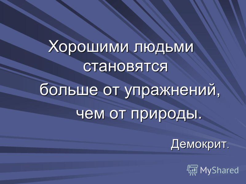 Хорошими людьми становятся больше от упражнений, больше от упражнений, чем от природы. чем от природы. Демокрит. Демокрит.