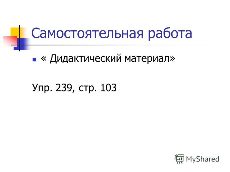Самостоятельная работа « Дидактический материал» Упр. 239, стр. 103