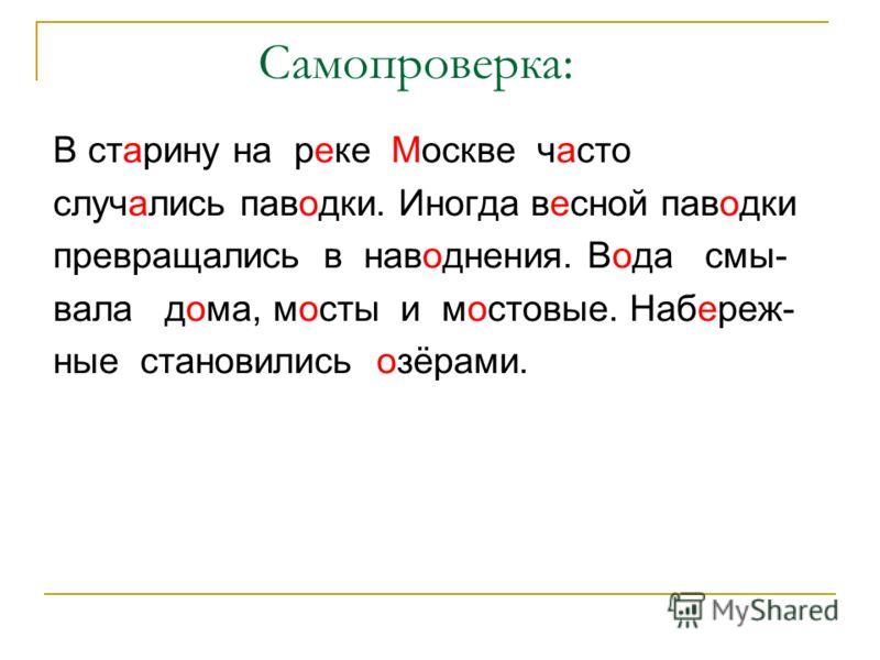 Самопроверка: В старину на реке Москве часто случались паводки. Иногда весной паводки превращались в наводнения. Вода смы- вала дома, мосты и мостовые. Набереж- ные становились озёрами.