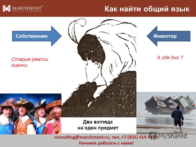 8 consulting@marchmont.ru, тел. +7 (831) 419 45 65 Начните работать с нами! Как найти общий язык СобственникИнвестор Два взгляда на один предмет Старые реалии оценки. А где дно ?