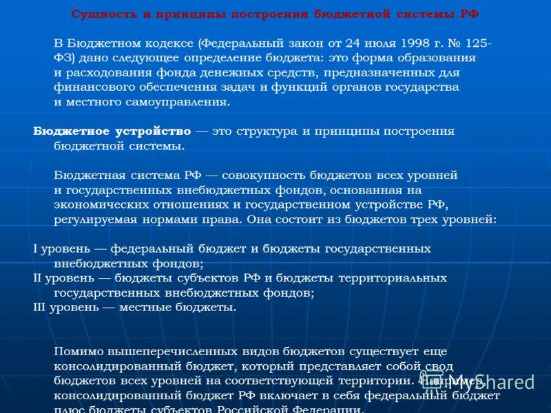 Сущность и принципы построения бюджетной системы РФ В Бюджетном кодексе (Федеральный закон от 24 июля 1998 г. 125- ФЗ) дано следующее определение бюджета: это форма образования и расходования фонда денежных средств, предназначенных для финансового об