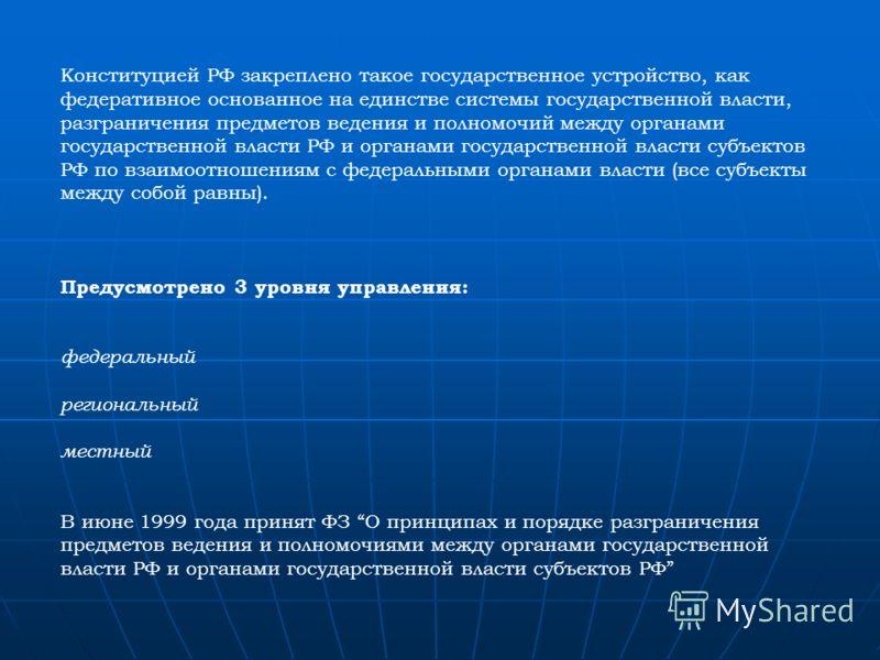 Конституцией РФ закреплено такое государственное устройство, как федеративное основанное на единстве системы государственной власти, разграничения предметов ведения и полномочий между органами государственной власти РФ и органами государственной влас
