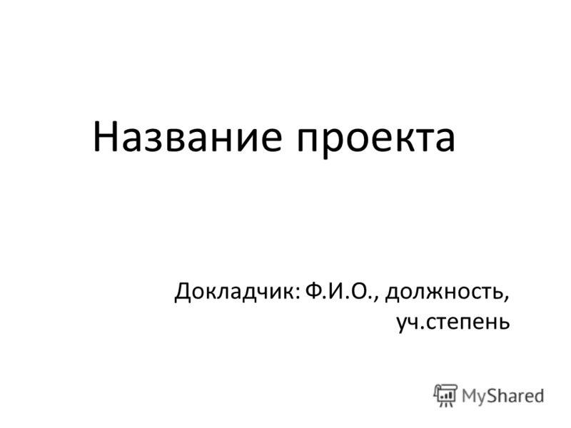 Название проекта Докладчик: Ф.И.О., должность, уч.степень