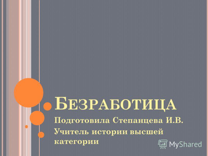 Б ЕЗРАБОТИЦА Подготовила Степанцева И.В. Учитель истории высшей категории