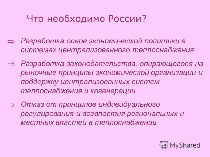 Что необходимо России? Разработка основ экономической политики в системах централизованного теплоснабжения Разработка законодательства, опирающегося на рыночные принципы экономической организации и поддержку централизованных систем теплоснабжения и к