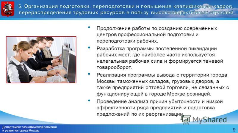 Департамент экономической политики и развития города Москвы 9 Продолжение работы по созданию современных центров профессиональной подготовки и переподготовки рабочих. Разработка программы постепенной ликвидации рабочих мест, где наиболее часто исполь