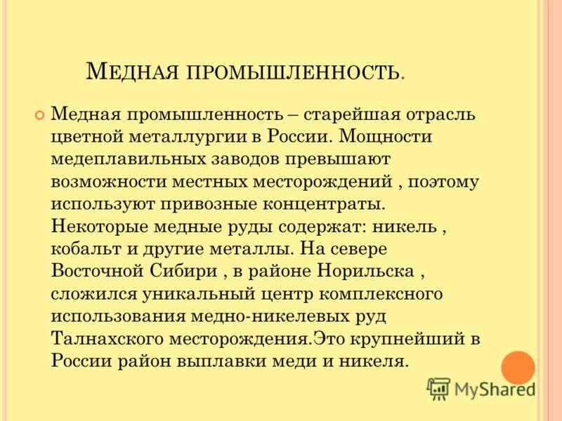 М ЕДНАЯ ПРОМЫШЛЕННОСТЬ. Медная промышленность – старейшая отрасль цветной металлургии в России. Мощности медеплавильных заводов превышают возможности местных месторождений, поэтому используют привозные концентраты. Некоторые медные руды содержат: ник