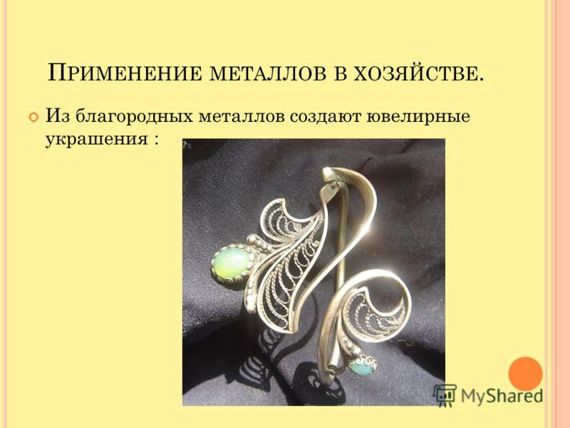 П РИМЕНЕНИЕ МЕТАЛЛОВ В ХОЗЯЙСТВЕ. Из благородных металлов создают ювелирные украшения :