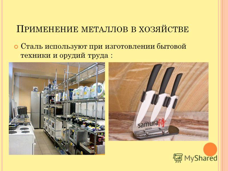 П РИМЕНЕНИЕ МЕТАЛЛОВ В ХОЗЯЙСТВЕ Сталь используют при изготовлении бытовой техники и орудий труда :