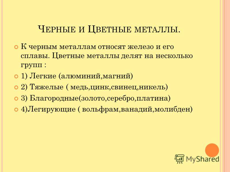 Ч ЕРНЫЕ И Ц ВЕТНЫЕ МЕТАЛЛЫ. К черным металлам относят железо и его сплавы. Цветные металлы делят на несколько групп : 1) Легкие (алюминий,магний) 2) Тяжелые ( медь,цинк,свинец,никель) 3) Благородные(золото,серебро,платина) 4)Легирующие ( вольфрам,ван