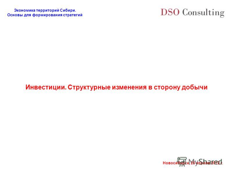 Экономика территорий Сибири. Основы для формирования стратегий Новосибирск, 26 апреля 2012 г. Инвестиции. Структурные изменения в сторону добычи