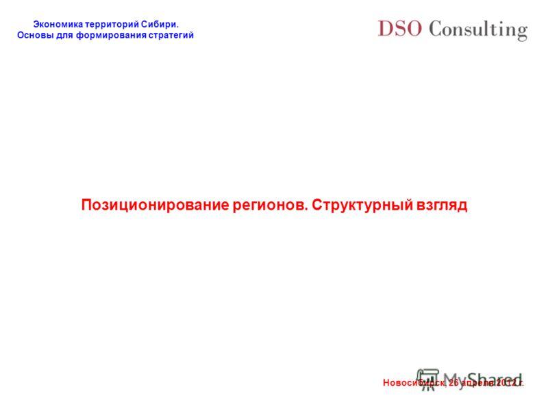 Экономика территорий Сибири. Основы для формирования стратегий Новосибирск, 26 апреля 2012 г. Позиционирование регионов. Структурный взгляд