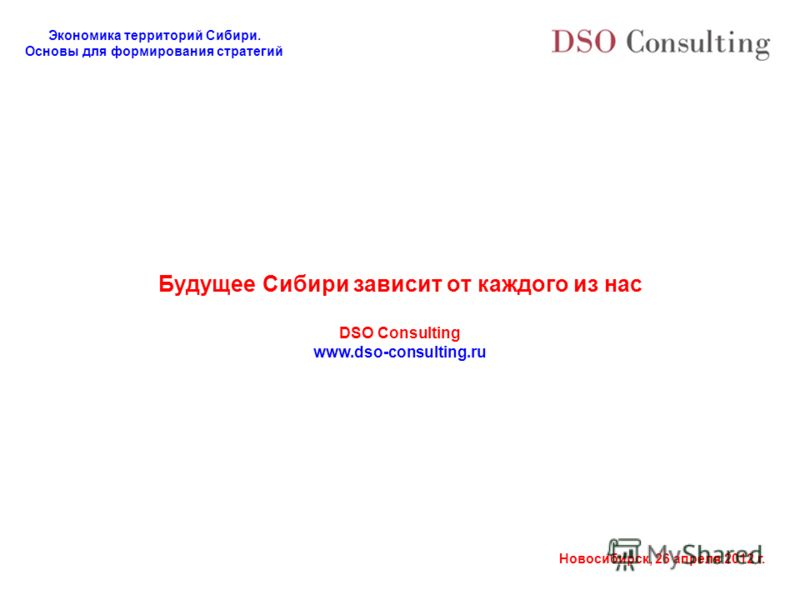 Экономика территорий Сибири. Основы для формирования стратегий Новосибирск, 26 апреля 2012 г. Будущее Сибири зависит от каждого из нас DSO Consulting www.dso-consulting.ru