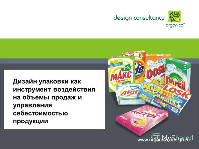 www.organica-design.ru Дизайн упаковки как инструмент воздействия на объемы продаж и управления себестоимостью продукции