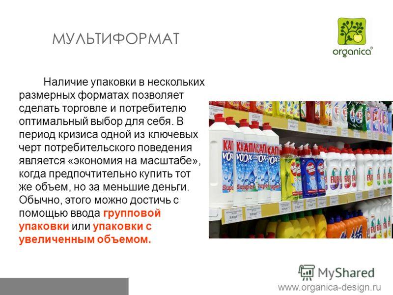 www.organica-design.ru МУЛЬТИФОРМАТ Наличие упаковки в нескольких размерных форматах позволяет сделать торговле и потребителю оптимальный выбор для себя. В период кризиса одной из ключевых черт потребительского поведения является «экономия на масштаб