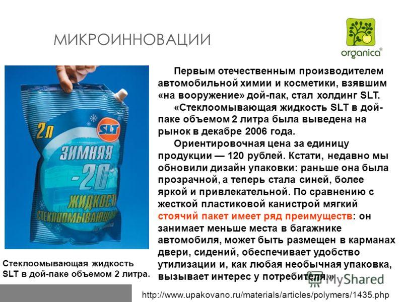 http://www.upakovano.ru/materials/articles/polymers/1435.php МИКРОИННОВАЦИИ Первым отечественным производителем автомобильной химии и косметики, взявшим «на вооружение» дой-пак, стал холдинг SLT. «Стеклоомывающая жидкость SLT в дой- паке объемом 2 ли