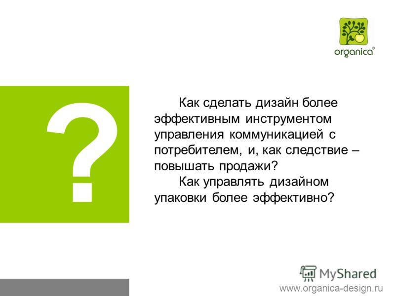 ? Как сделать дизайн более эффективным инструментом управления коммуникацией с потребителем, и, как следствие – повышать продажи? Как управлять дизайном упаковки более эффективно? www.organica-design.ru