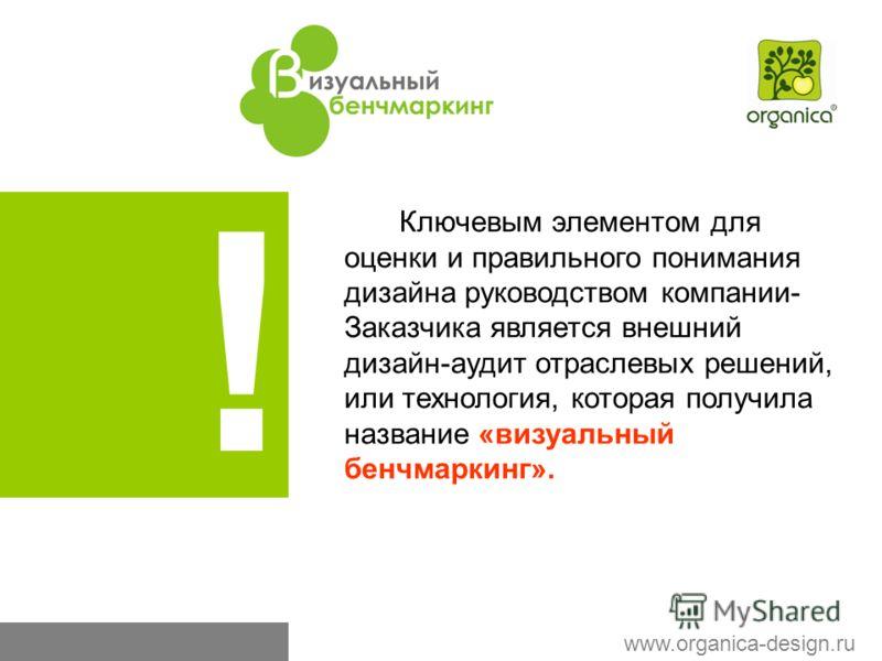! Ключевым элементом для оценки и правильного понимания дизайна руководством компании- Заказчика является внешний дизайн-аудит отраслевых решений, или технология, которая получила название «визуальный бенчмаркинг». www.organica-design.ru