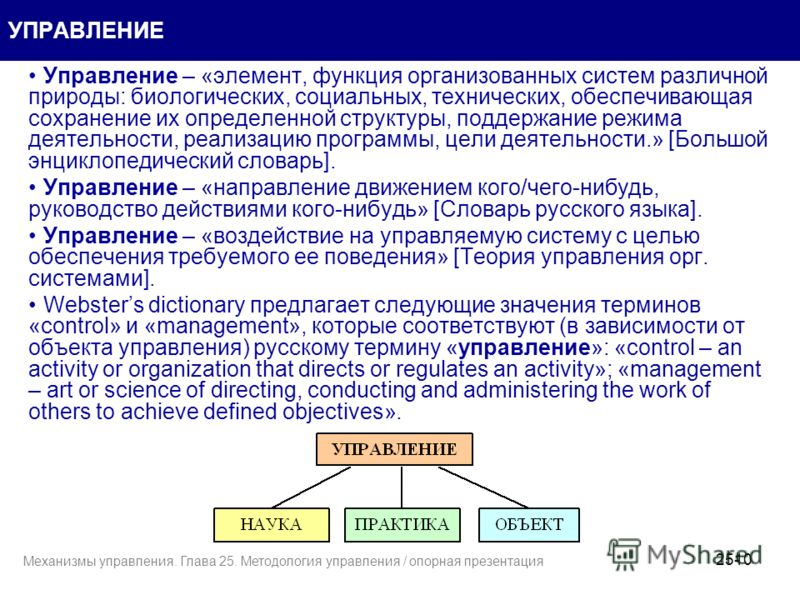 10 УПРАВЛЕНИЕ Управление – «элемент, функция организованных систем различной природы: биологических, социальных, технических, обеспечивающая сохранение их определенной структуры, поддержание режима деятельности, реализацию программы, цели деятельност