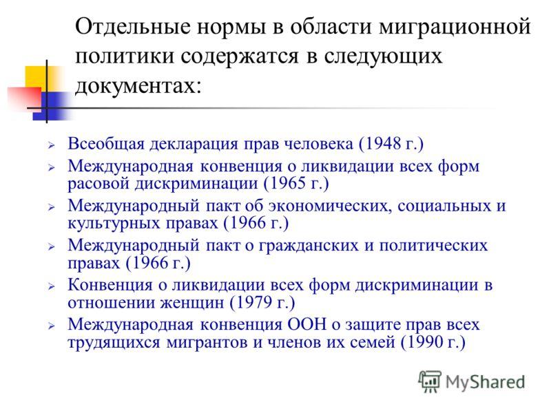 Отдельные нормы в области миграционной политики содержатся в следующих документах: Всеобщая декларация прав человека (1948 г.) Международная конвенция о ликвидации всех форм расовой дискриминации (1965 г.) Международный пакт об экономических, социаль