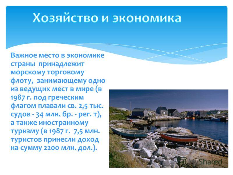 Важное место в экономике страны принадлежит морскому торговому флоту, занимающему одно из ведущих мест в мире (в 1987 г. под греческим флагом плавали св. 2,5 тыс. судов - 34 млн. бр. - рег. т), а также иностранному туризму (в 1987 г. 7,5 млн. туристо