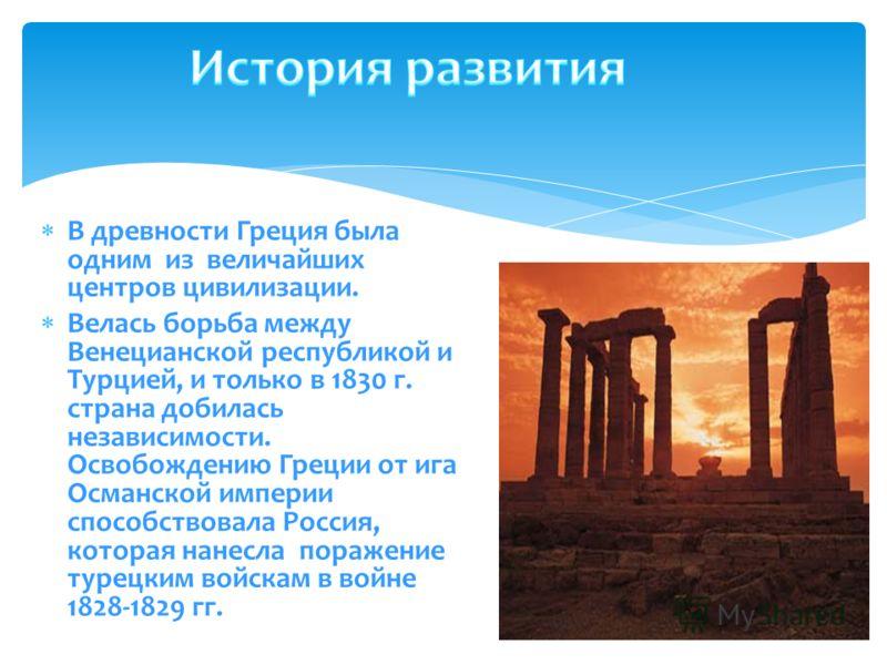 В древности Греция была одним из величайших центров цивилизации. Велась борьба между Венецианской республикой и Турцией, и только в 1830 г. страна добилась независимости. Освобождению Греции от ига Османской империи способствовала Россия, которая нан