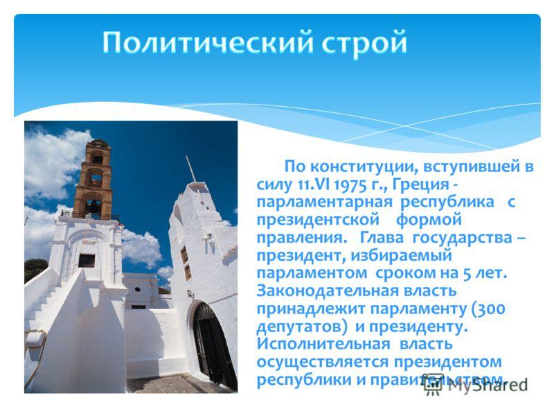 По конституции, вступившей в силу 11.VI 1975 г., Греция - парламентарная республика с президентской формой правления. Глава государства – президент, избираемый парламентом сроком на 5 лет. Законодательная власть принадлежит парламенту (300 депутатов)