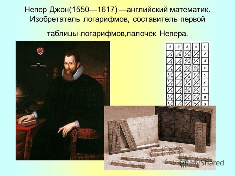 Непер Джон(15501617) английский математик. Изобретатель логарифмов, составитель первой таблицы логарифмов,палочек Непера.