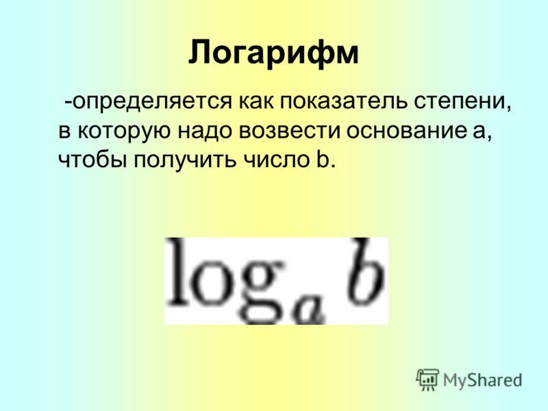 Логарифм -определяется как показатель степени, в которую надо возвести основание a, чтобы получить число b.
