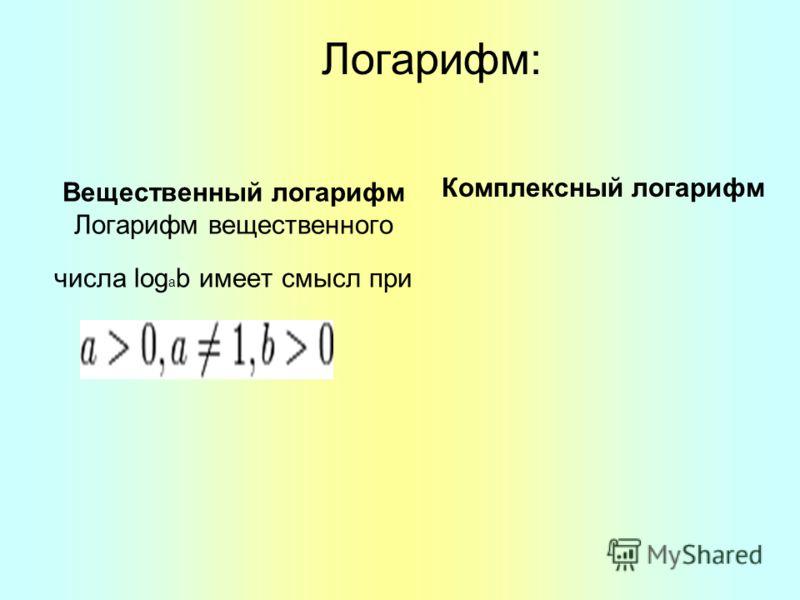 Вещественный логарифм Логарифм вещественного числа log a b имеет смысл при Логарифм: Комплексный логарифм