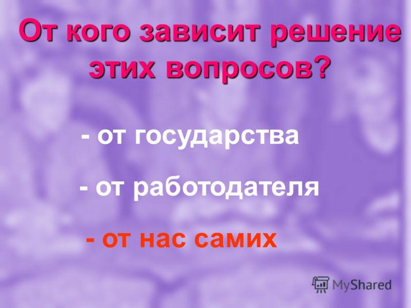 От кого зависит решение этих вопросов? - от государства - от работодателя - от нас самих