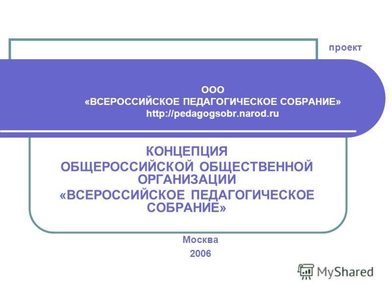 КОНЦЕПЦИЯ ОБЩЕРОССИЙСКОЙ ОБЩЕСТВЕННОЙ ОРГАНИЗАЦИИ «ВСЕРОССИЙСКОЕ ПЕДАГОГИЧЕСКОЕ СОБРАНИЕ» Москва 2006 проект ООО «ВСЕРОССИЙСКОЕ ПЕДАГОГИЧЕСКОЕ СОБРАНИЕ» http://pedagogsobr.narod.ru