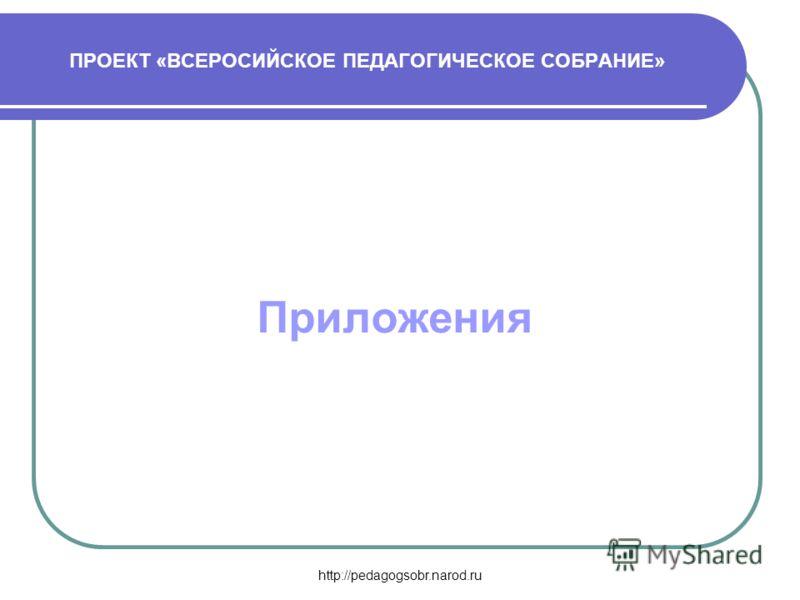 http://pedagogsobr.narod.ru ПРОЕКТ «ВСЕРОСИЙСКОЕ ПЕДАГОГИЧЕСКОЕ СОБРАНИЕ» Приложения
