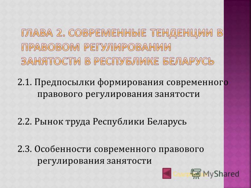 2.1. Предпосылки формирования современного правового регулирования занятости 2.2. Рынок труда Республики Беларусь 2.3. Особенности современного правового регулирования занятости Содержание