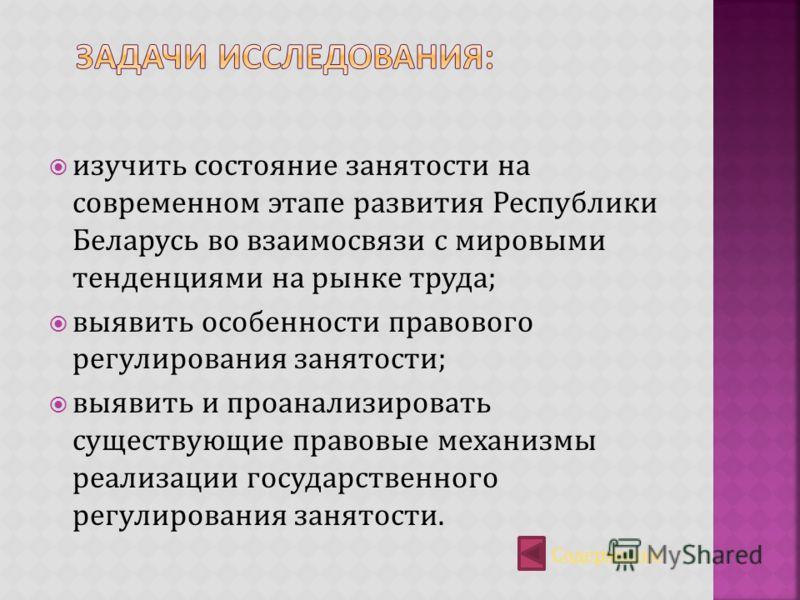изучить состояние занятости на современном этапе развития Республики Беларусь во взаимосвязи с мировыми тенденциями на рынке труда; выявить особенности правового регулирования занятости; выявить и проанализировать существующие правовые механизмы реал