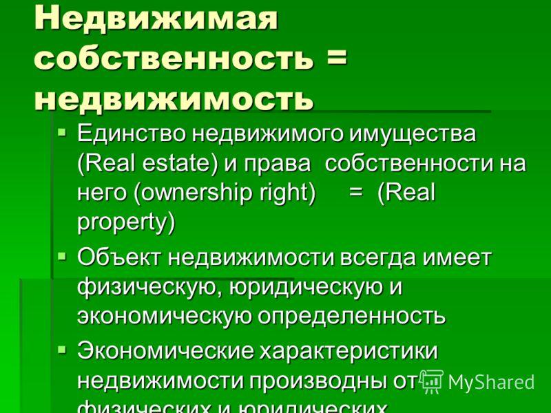 Недвижимая собственность = недвижимость Единство недвижимого имущества (Real estate) и права собственности на него (ownership right) = (Real property) Единство недвижимого имущества (Real estate) и права собственности на него (ownership right) = (Rea